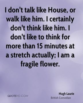 I don't talk like House, or walk like him. I certainly don't think like him. I don't like to think for more than 15 minutes at a stretch actually; I am a fragile flower.
