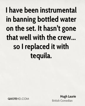 Hugh Laurie - I have been instrumental in banning bottled water on the set. It hasn't gone that well with the crew... so I replaced it with tequila.
