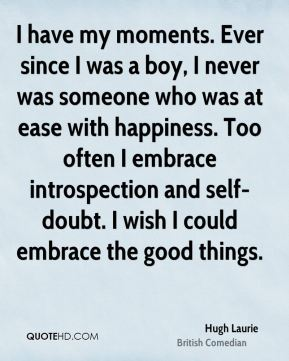 I have my moments. Ever since I was a boy, I never was someone who was at ease with happiness. Too often I embrace introspection and self-doubt. I wish I could embrace the good things.