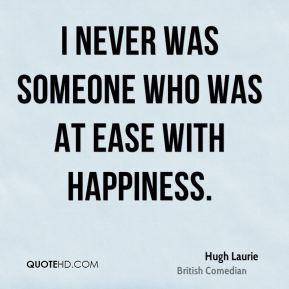 I never was someone who was at ease with happiness.