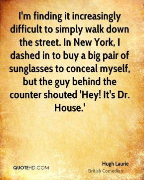 I'm finding it increasingly difficult to simply walk down the street. In New York, I dashed in to buy a big pair of sunglasses to conceal myself, but the guy behind the counter shouted 'Hey! It's Dr. House.'