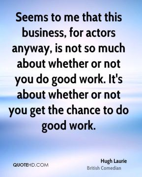 Seems to me that this business, for actors anyway, is not so much about whether or not you do good work. It's about whether or not you get the chance to do good work.