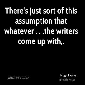 There's just sort of this assumption that whatever . . .the writers come up with.