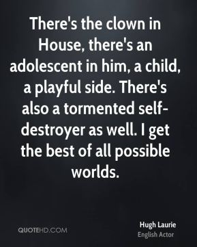 Hugh Laurie - There's the clown in House, there's an adolescent in him, a child, a playful side. There's also a tormented self-destroyer as well. I get the best of all possible worlds.