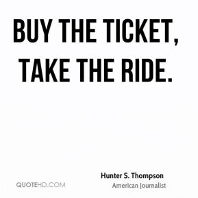 Hunter S. Thompson - Buy the ticket, take the ride.