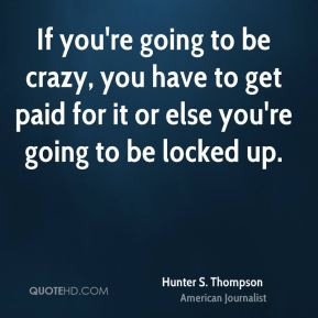 Hunter S. Thompson - If you're going to be crazy, you have to get paid for it or else you're going to be locked up.