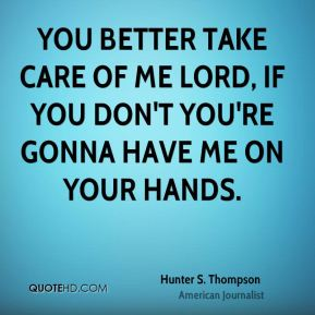 You better take care of me Lord, if you don't you're gonna have me on your hands.