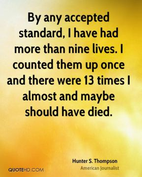 By any accepted standard, I have had more than nine lives. I counted them up once and there were 13 times I almost and maybe should have died.