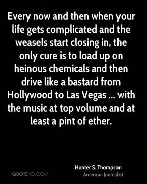 Every now and then when your life gets complicated and the weasels start closing in, the only cure is to load up on heinous chemicals and then drive like a bastard from Hollywood to Las Vegas ... with the music at top volume and at least a pint of ether.