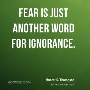 Fear is just another word for ignorance.