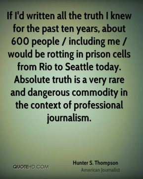 If I'd written all the truth I knew for the past ten years, about 600 people / including me / would be rotting in prison cells from Rio to Seattle today. Absolute truth is a very rare and dangerous commodity in the context of professional journalism.