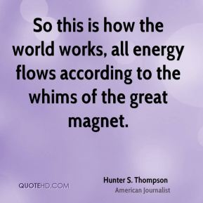So this is how the world works, all energy flows according to the whims of the great magnet.