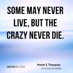 Some may never live, but the crazy never die.