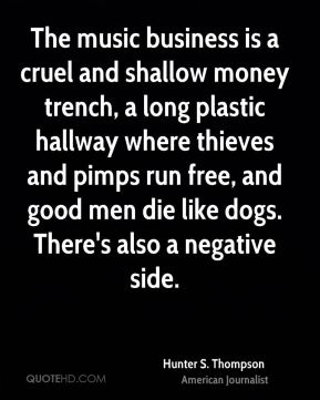 Hunter S. Thompson - The music business is a cruel and shallow money trench, a long plastic hallway where thieves and pimps run free, and good men die like dogs. There's also a negative side.
