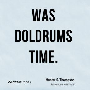 was doldrums time.
