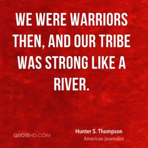 We were warriors then, and our tribe was strong like a river.