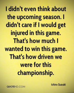 I didn't even think about the upcoming season. I didn't care if I would get injured in this game. That's how much I wanted to win this game. That's how driven we were for this championship.