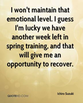 I won't maintain that emotional level. I guess I'm lucky we have another week left in spring training, and that will give me an opportunity to recover.
