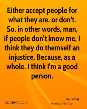 Ike Turner - Either accept people for what they are, or don't. So, in other words, man, if people don't know me, I think they do themself an injustice. Because, as a whole, I think I'm a good person.