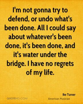 Ike Turner - I'm not gonna try to defend, or undo what's been done. All I could say about whatever's been done, it's been done, and it's water under the bridge. I have no regrets of my life.
