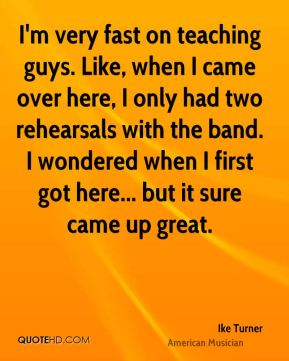 Ike Turner - I'm very fast on teaching guys. Like, when I came over here, I only had two rehearsals with the band. I wondered when I first got here... but it sure came up great.