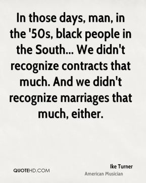 Ike Turner - In those days, man, in the '50s, black people in the South... We didn't recognize contracts that much. And we didn't recognize marriages that much, either.