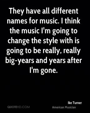 Ike Turner - They have all different names for music. I think the music I'm going to change the style with is going to be really, really big-years and years after I'm gone.