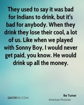 Ike Turner - They used to say it was bad for Indians to drink, but it's bad for anybody. When they drink they lose their cool, a lot of us. Like when we played with Sonny Boy, I would never get paid, you know. He would drink up all the money.