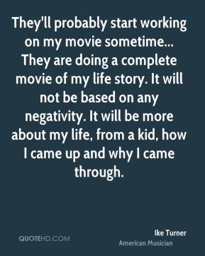 Ike Turner - They'll probably start working on my movie sometime... They are doing a complete movie of my life story. It will not be based on any negativity. It will be more about my life, from a kid, how I came up and why I came through.