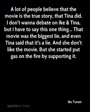 Ike Turner - A lot of people believe that the movie is the true story, that Tina did. I don't wanna debate on Ike & Tina, but I have to say this one thing... That movie was the biggest lie, and even Tina said that it's a lie. And she don't like the movie. But she started put gas on the fire by supporting it.