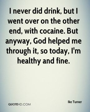 I never did drink, but I went over on the other end, with cocaine. But anyway, God helped me through it, so today, I'm healthy and fine.