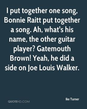 I put together one song, Bonnie Raitt put together a song. Ah, what's his name, the other guitar player? Gatemouth Brown! Yeah, he did a side on Joe Louis Walker.