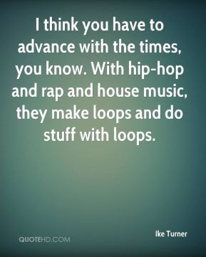 I think you have to advance with the times, you know. With hip-hop and rap and house music, they make loops and do stuff with loops.