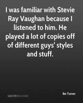 Ike Turner - I was familiar with Stevie Ray Vaughan because I listened to him. He played a lot of copies off of different guys' styles and stuff.