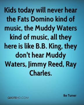 Kids today will never hear the Fats Domino kind of music, the Muddy Waters kind of music, all they here is like B.B. King, they don't hear Muddy Waters, Jimmy Reed, Ray Charles.