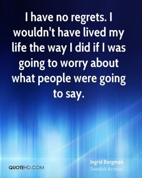 I have no regrets. I wouldn't have lived my life the way I did if I was going to worry about what people were going to say.