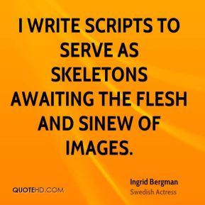 Ingrid Bergman - I write scripts to serve as skeletons awaiting the flesh and sinew of images.