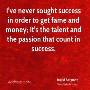 Ingrid Bergman - I've never sought success in order to get fame and money; it's the talent and the passion that count in success.