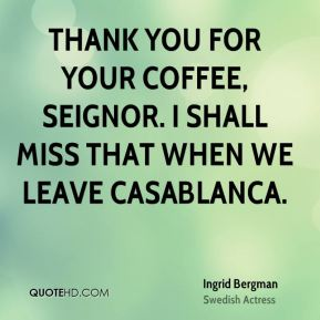 Ingrid Bergman - Thank you for your coffee, seignor. I shall miss that when we leave Casablanca.