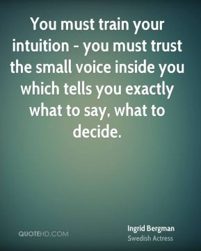 Ingrid Bergman - You must train your intuition - you must trust the small voice inside you which tells you exactly what to say, what to decide.