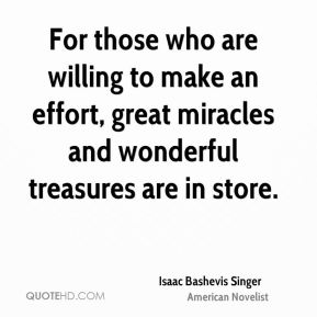 Isaac Bashevis Singer - For those who are willing to make an effort, great miracles and wonderful treasures are in store.