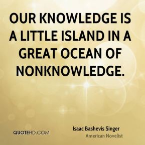 Our knowledge is a little island in a great ocean of nonknowledge.