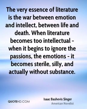 Isaac Bashevis Singer - The very essence of literature is the war between emotion and intellect, between life and death. When literature becomes too intellectual - when it begins to ignore the passions, the emotions - it becomes sterile, silly, and actually without substance.