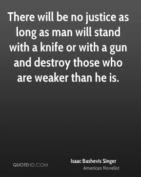 Isaac Bashevis Singer - There will be no justice as long as man will stand with a knife or with a gun and destroy those who are weaker than he is.