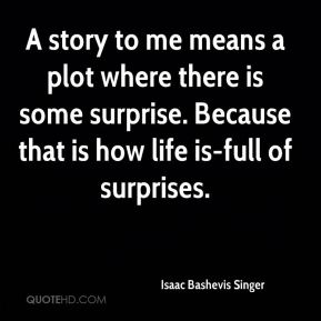 Isaac Bashevis Singer - A story to me means a plot where there is some surprise. Because that is how life is-full of surprises.