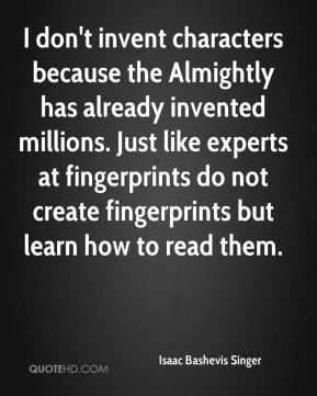 I don't invent characters because the Almightly has already invented millions. Just like experts at fingerprints do not create fingerprints but learn how to read them.