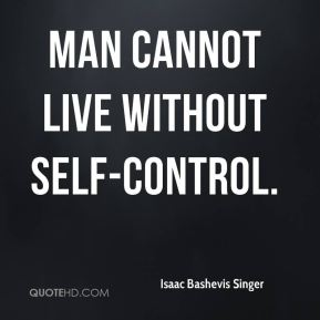 Isaac Bashevis Singer - Man cannot live without self-control.