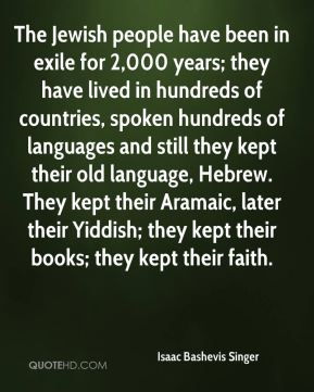 The Jewish people have been in exile for 2,000 years; they have lived in hundreds of countries, spoken hundreds of languages and still they kept their old language, Hebrew. They kept their Aramaic, later their Yiddish; they kept their books; they kept their faith.