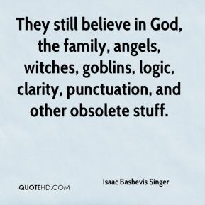 Isaac Bashevis Singer - They still believe in God, the family, angels, witches, goblins, logic, clarity, punctuation, and other obsolete stuff.