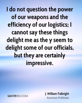 I do not question the power of our weapons and the efficiency of our logistics; I cannot say these things delight me as the y seem to delight some of our officials, but they are certainly impressive.